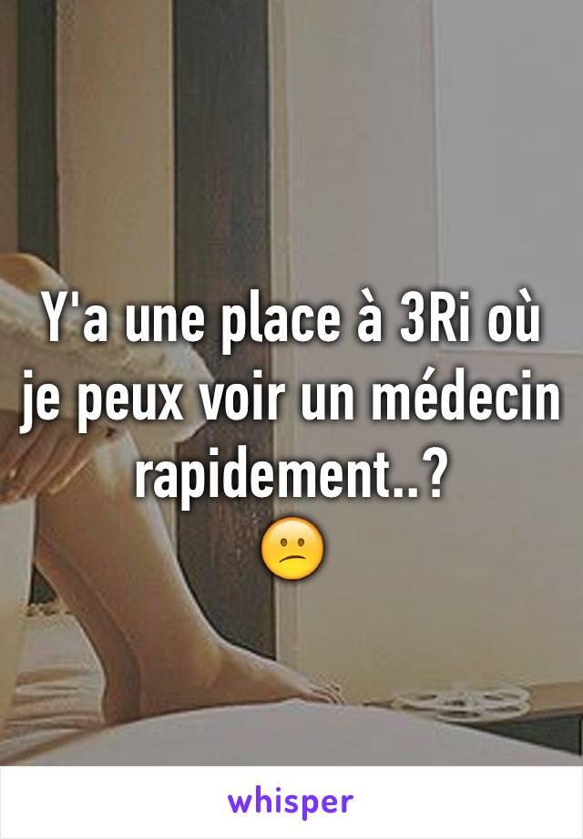 Y'a une place à 3Ri où je peux voir un médecin rapidement..?  😕