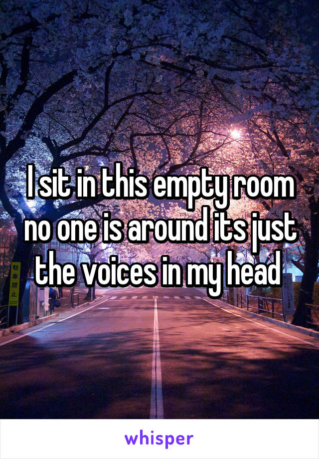 I sit in this empty room no one is around its just the voices in my head