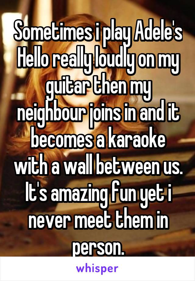 Sometimes i play Adele's Hello really loudly on my guitar then my neighbour joins in and it becomes a karaoke with a wall between us. It's amazing fun yet i never meet them in person.