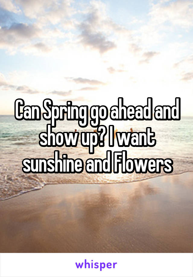 Can Spring go ahead and show up? I want sunshine and Flowers
