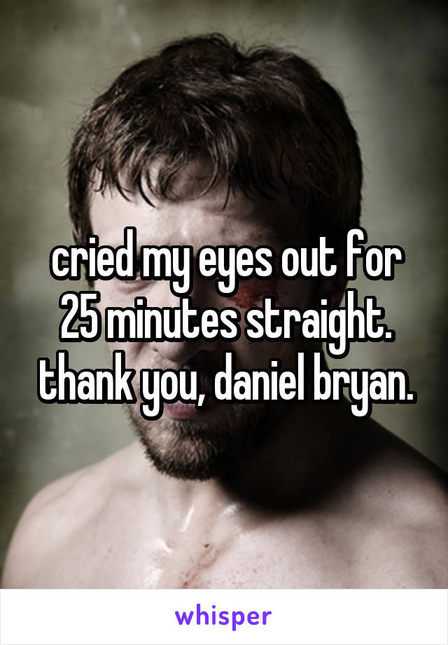 cried my eyes out for 25 minutes straight. thank you, daniel bryan.