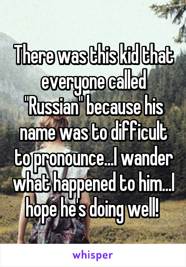 """There was this kid that everyone called """"Russian"""" because his name was to difficult to pronounce...I wander what happened to him...I hope he's doing well!"""