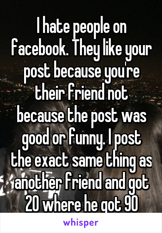 I hate people on facebook. They like your post because you're their friend not because the post was good or funny. I post the exact same thing as another friend and got 20 where he got 90