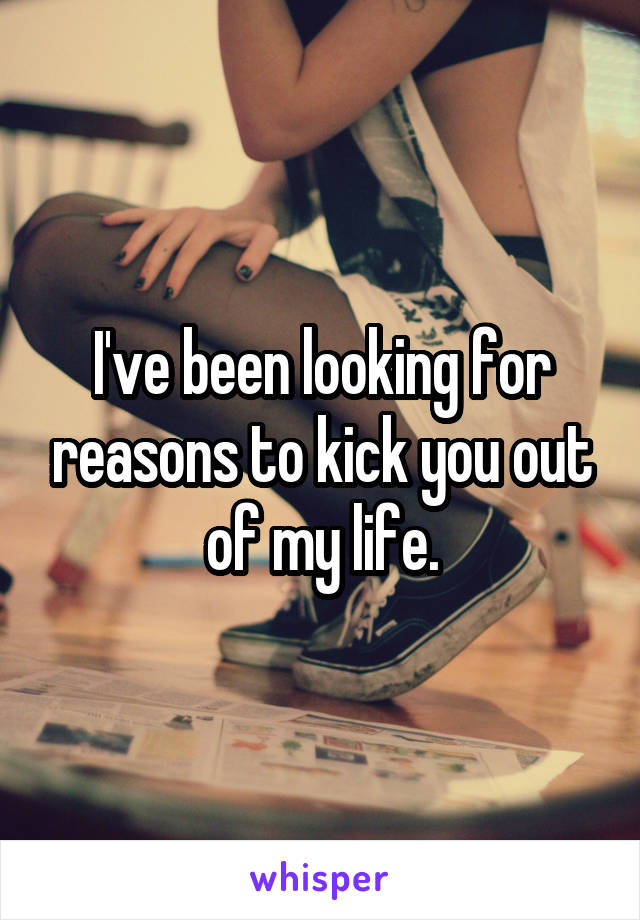 I've been looking for reasons to kick you out of my life.