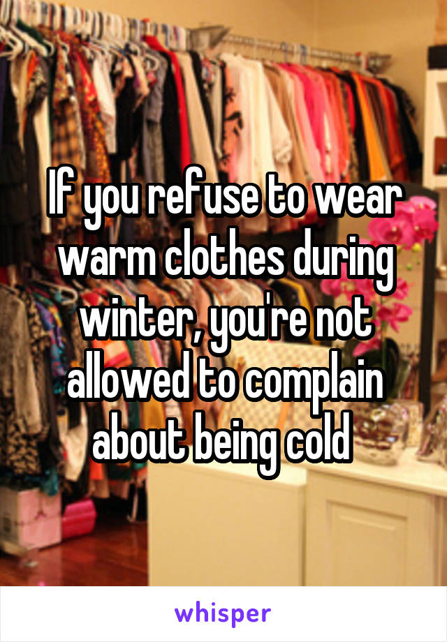 If you refuse to wear warm clothes during winter, you're not allowed to complain about being cold