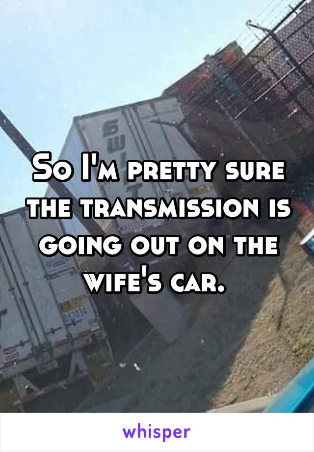 So I'm pretty sure the transmission is going out on the wife's car.