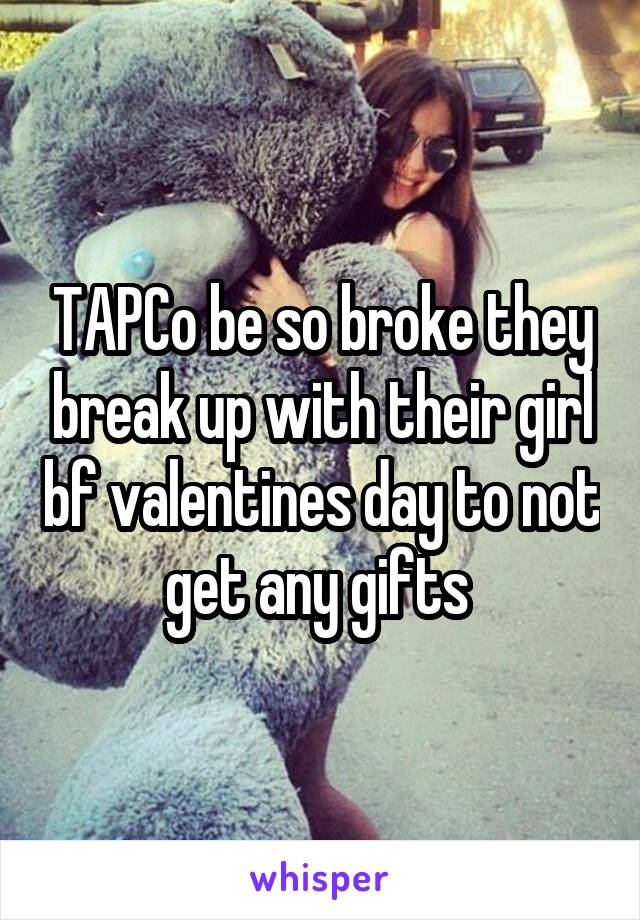 TAPCo be so broke they break up with their girl bf valentines day to not get any gifts