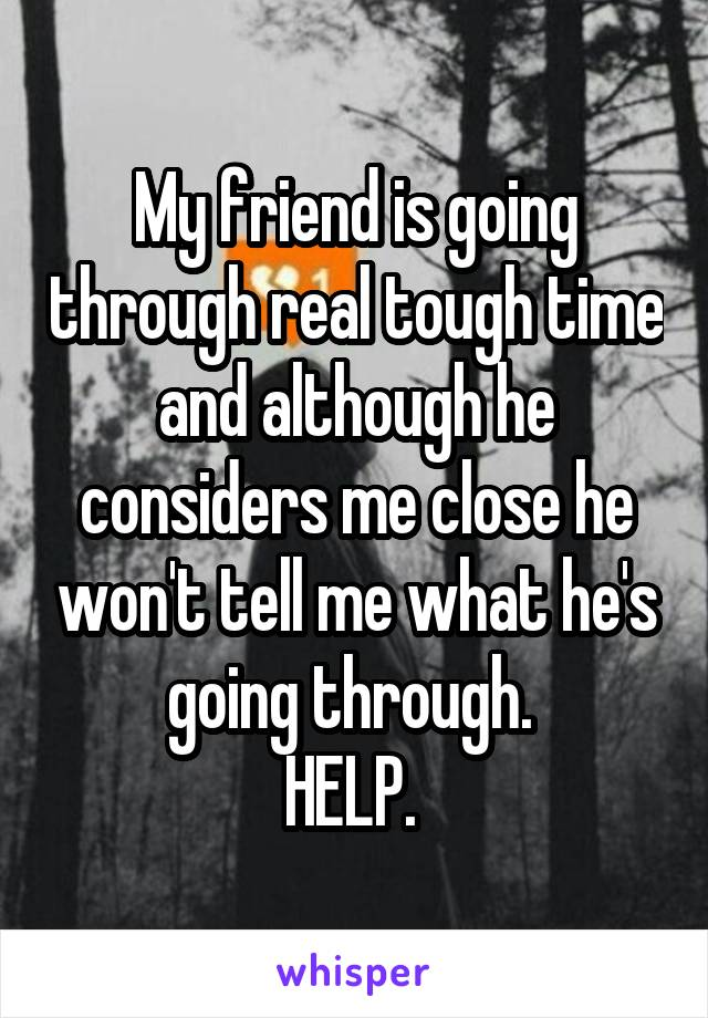 My friend is going through real tough time and although he considers me close he won't tell me what he's going through.  HELP.