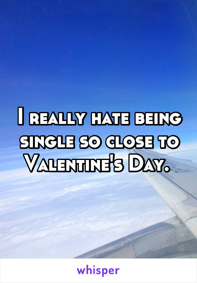 I really hate being single so close to Valentine's Day.