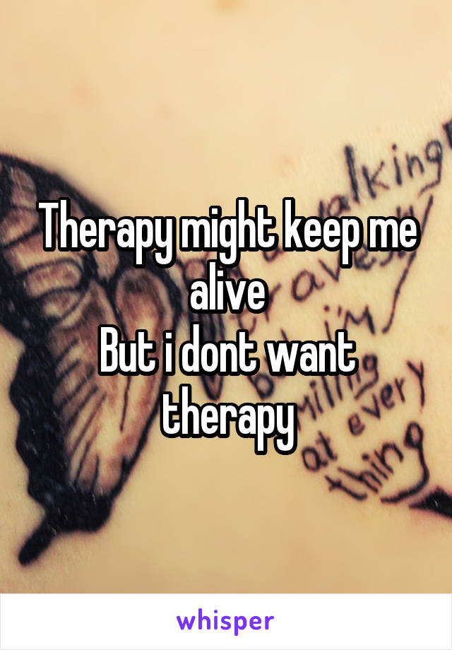 Therapy might keep me alive But i dont want therapy