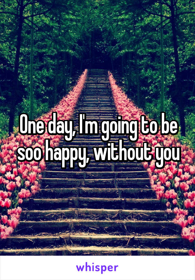 One day, I'm going to be soo happy, without you