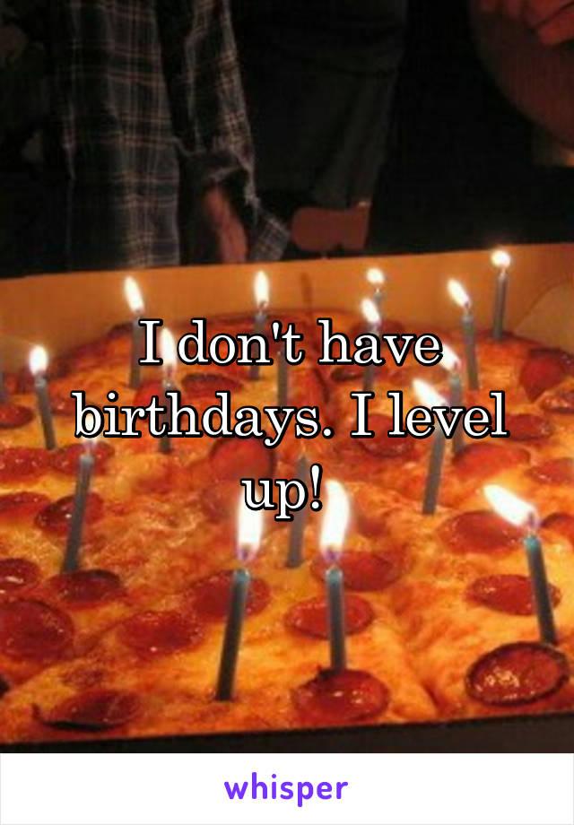 I don't have birthdays. I level up!