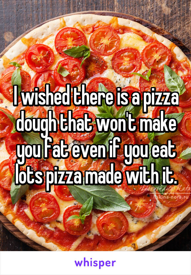 I wished there is a pizza dough that won't make you fat even if you eat lots pizza made with it.