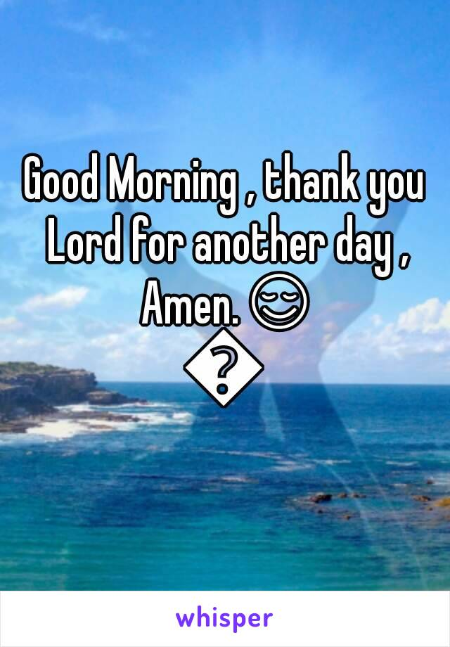 Good Morning , thank you Lord for another day , Amen.😌🙏