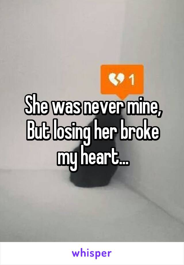She was never mine, But losing her broke my heart...