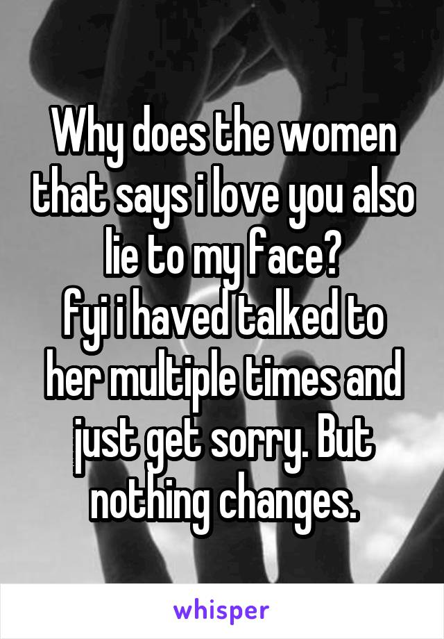 Why does the women that says i love you also lie to my face? fyi i haved talked to her multiple times and just get sorry. But nothing changes.