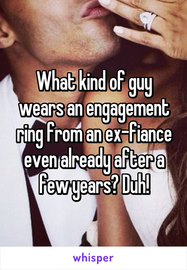 What kind of guy wears an engagement ring from an ex-fiance even already after a few years? Duh!