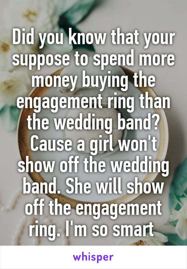 Did you know that your suppose to spend more money buying the engagement ring than the wedding band? Cause a girl won't show off the wedding band. She will show off the engagement ring. I'm so smart