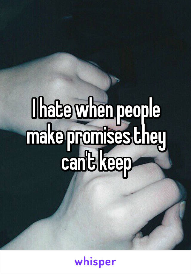 I hate when people make promises they can't keep