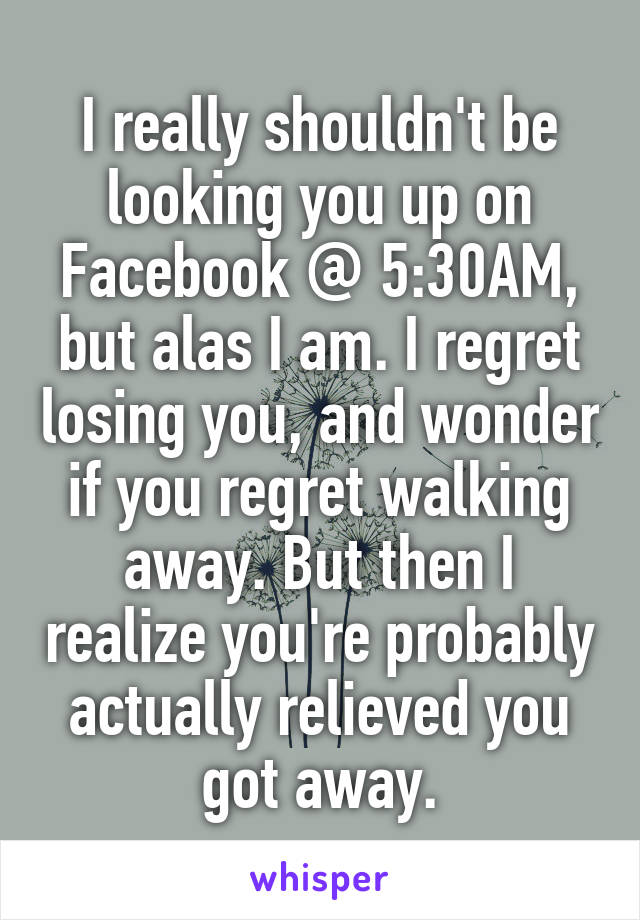 I really shouldn't be looking you up on Facebook @ 5:30AM, but alas I am. I regret losing you, and wonder if you regret walking away. But then I realize you're probably actually relieved you got away.