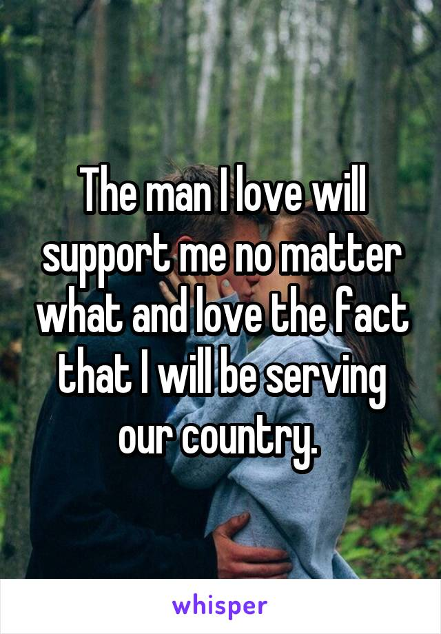 The man I love will support me no matter what and love the fact that I will be serving our country.