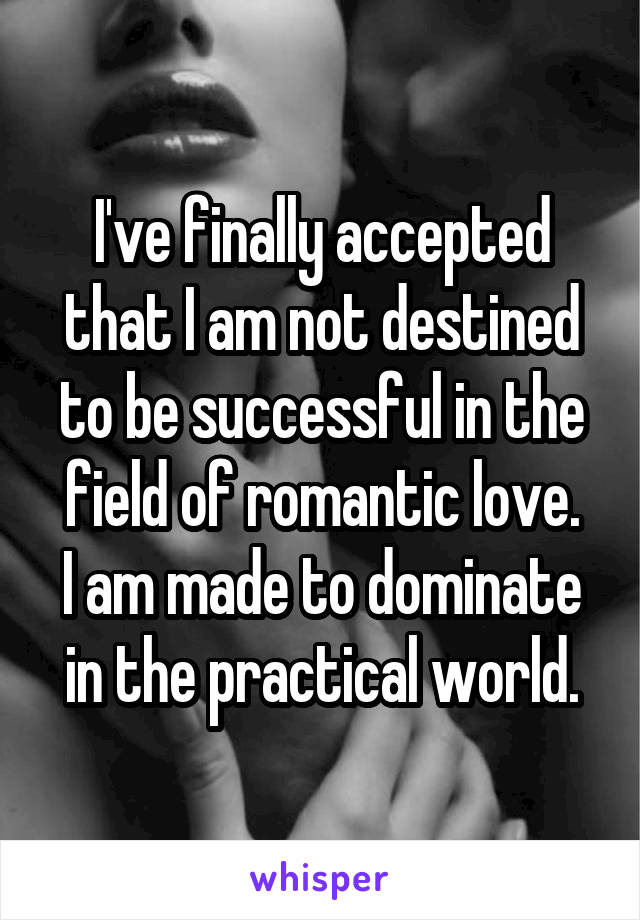 I've finally accepted that I am not destined to be successful in the field of romantic love. I am made to dominate in the practical world.