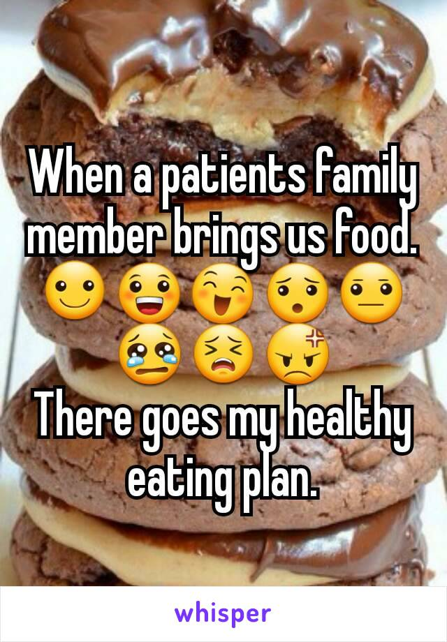 When a patients family member brings us food. ☺😀😄😯😐😢😣😡 There goes my healthy eating plan.