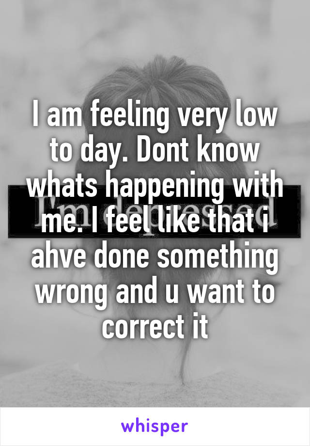 I am feeling very low to day. Dont know whats happening with me. I feel like that i ahve done something wrong and u want to correct it