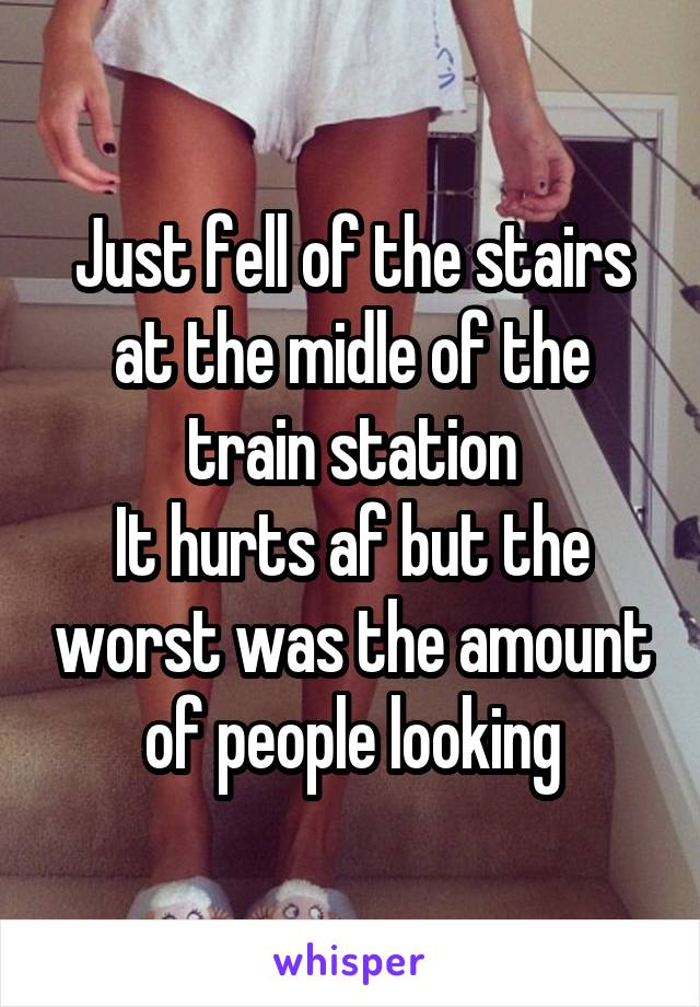 Just fell of the stairs at the midle of the train station It hurts af but the worst was the amount of people looking