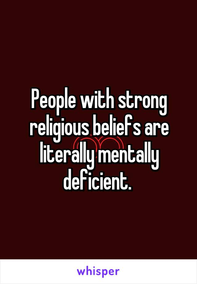 People with strong religious beliefs are literally mentally deficient.