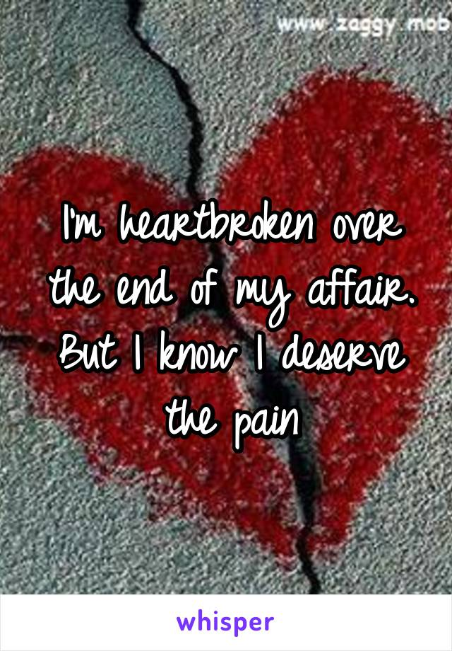 I'm heartbroken over the end of my affair. But I know I deserve the pain