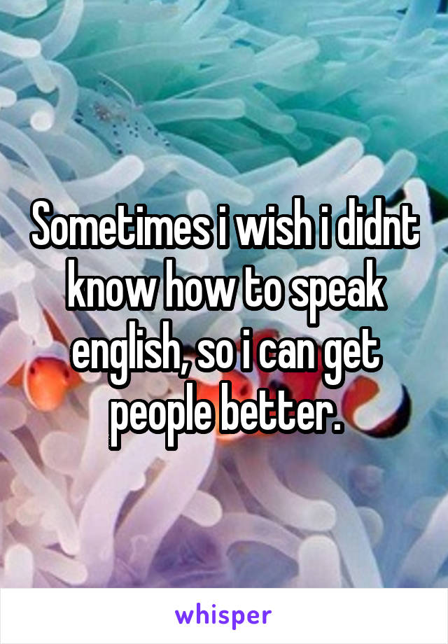 Sometimes i wish i didnt know how to speak english, so i can get people better.