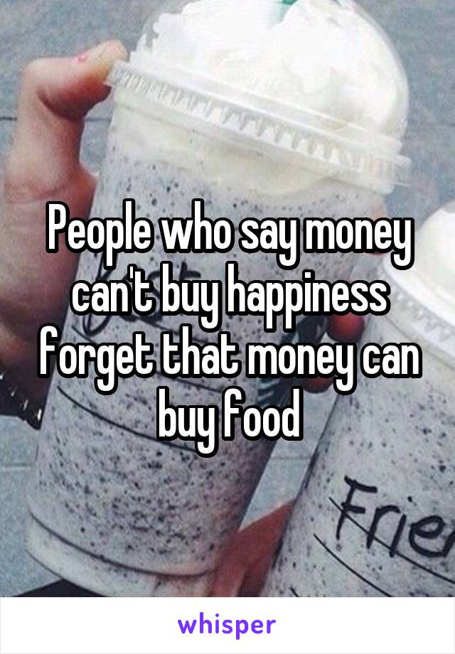 People who say money can't buy happiness forget that money can buy food