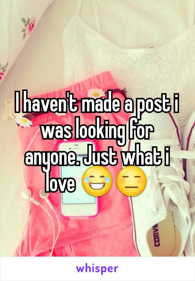 I haven't made a post i was looking for anyone. Just what i love 😂😑