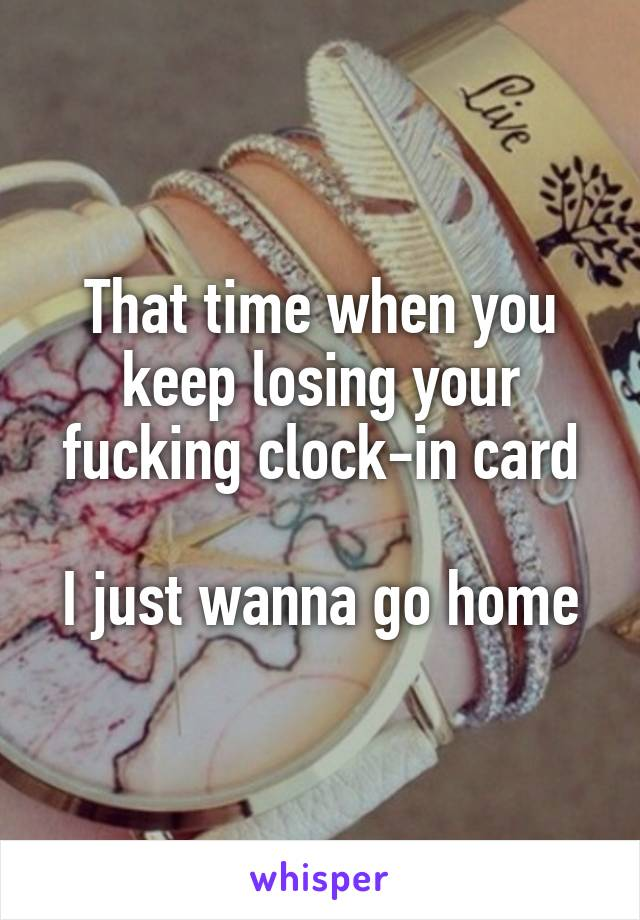 That time when you keep losing your fucking clock-in card  I just wanna go home