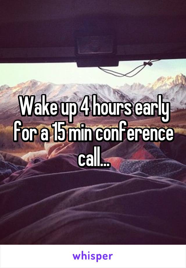 Wake up 4 hours early for a 15 min conference call...