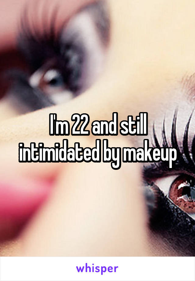 I'm 22 and still intimidated by makeup