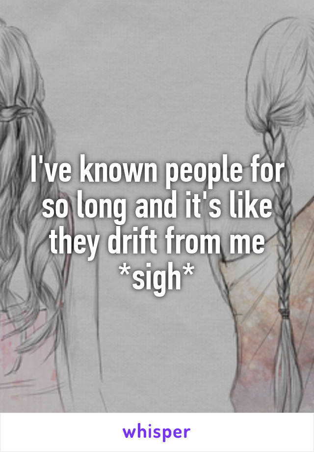 I've known people for so long and it's like they drift from me *sigh*