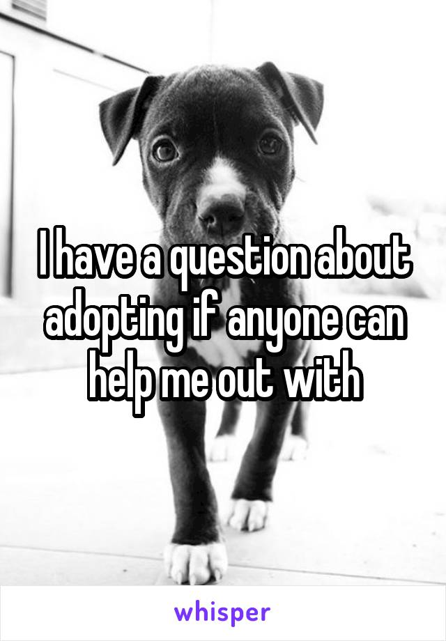 I have a question about adopting if anyone can help me out with