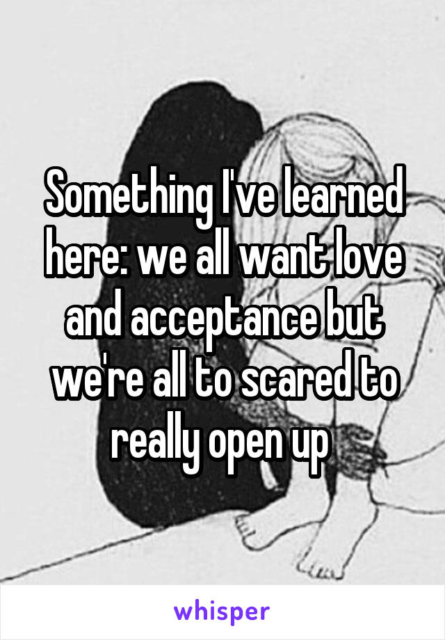 Something I've learned here: we all want love and acceptance but we're all to scared to really open up