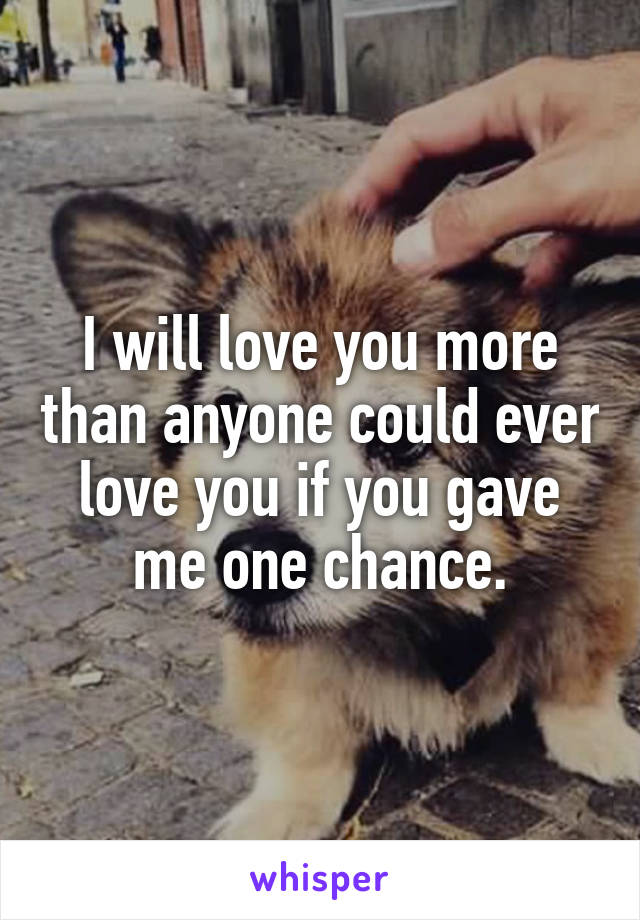I will love you more than anyone could ever love you if you gave me one chance.
