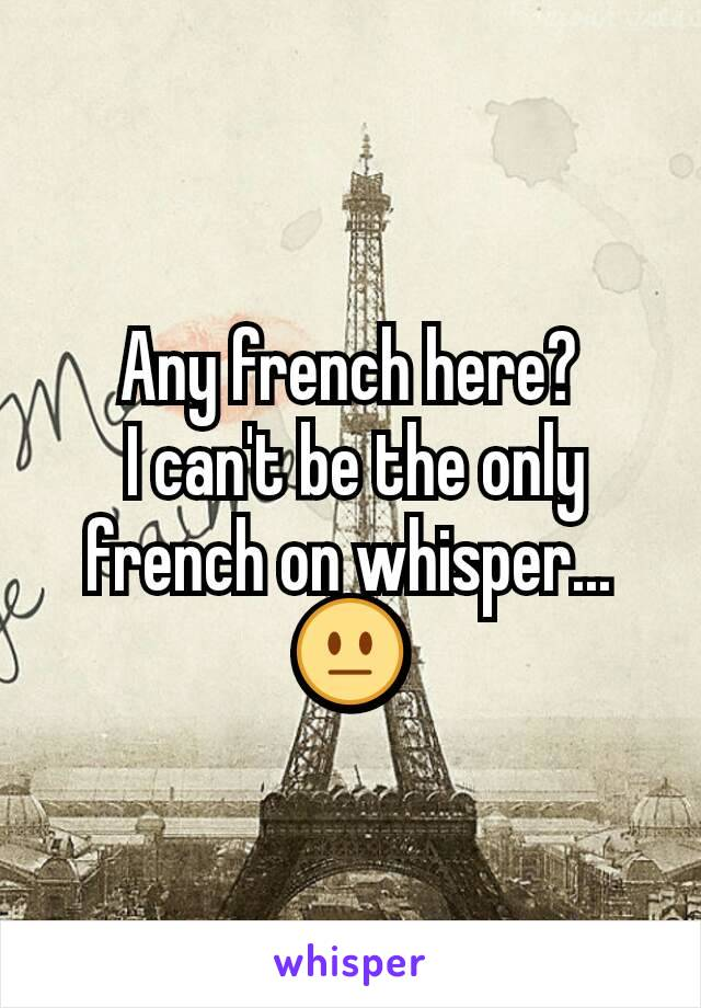Any french here?  I can't be the only french on whisper... 😐