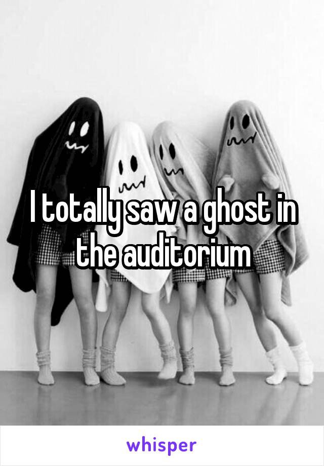 I totally saw a ghost in the auditorium
