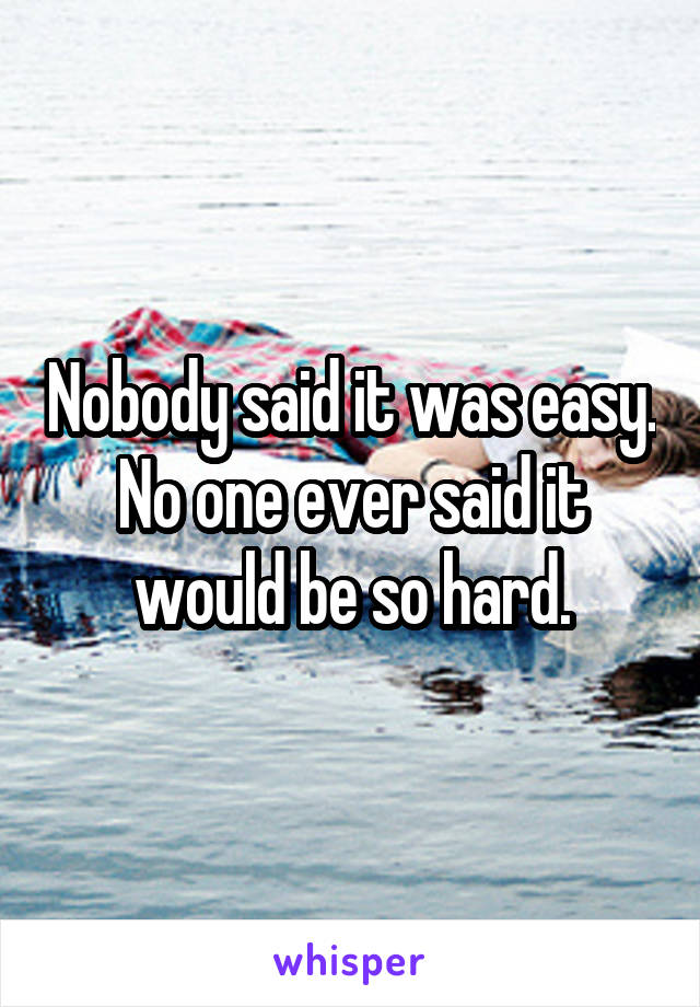 Nobody said it was easy. No one ever said it would be so hard.
