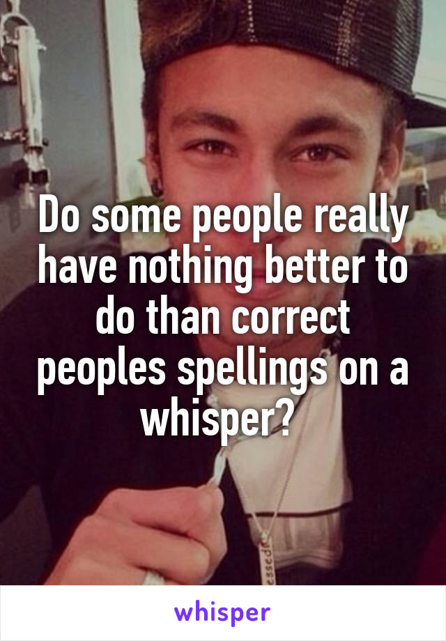 Do some people really have nothing better to do than correct peoples spellings on a whisper?