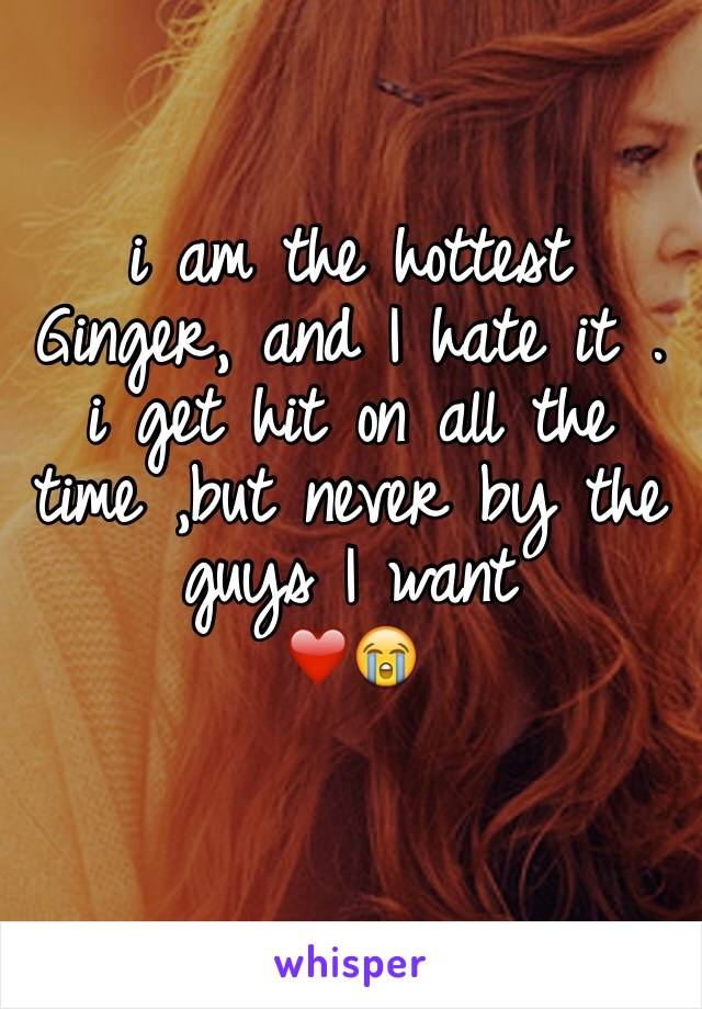 i am the hottest Ginger, and I hate it . i get hit on all the time ,but never by the guys I want ❤️😭
