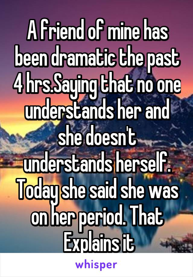 A friend of mine has been dramatic the past 4 hrs.Saying that no one understands her and she doesn't understands herself. Today she said she was on her period. That  Explains it