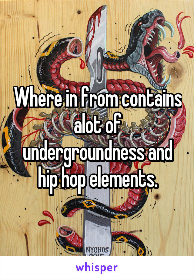 Where in from contains alot of undergroundness and hip hop elements.