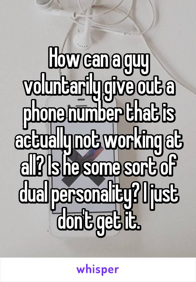 How can a guy voluntarily give out a phone number that is actually not working at all? Is he some sort of dual personality? I just don't get it.