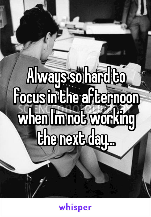 Always so hard to focus in the afternoon when I'm not working the next day...